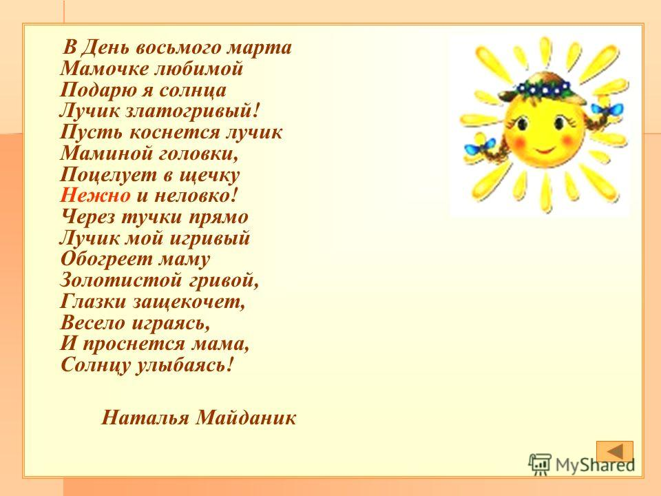 В День восьмого марта Мамочке любимой Подарю я солнца Лучик златогривый! Пусть коснется лучик Маминой головки, Поцелует в щечку Нежно и неловко! Через тучки прямо Лучик мой игривый Обогреет маму Золотистой гривой, Глазки защекочет, Весело играясь, И
