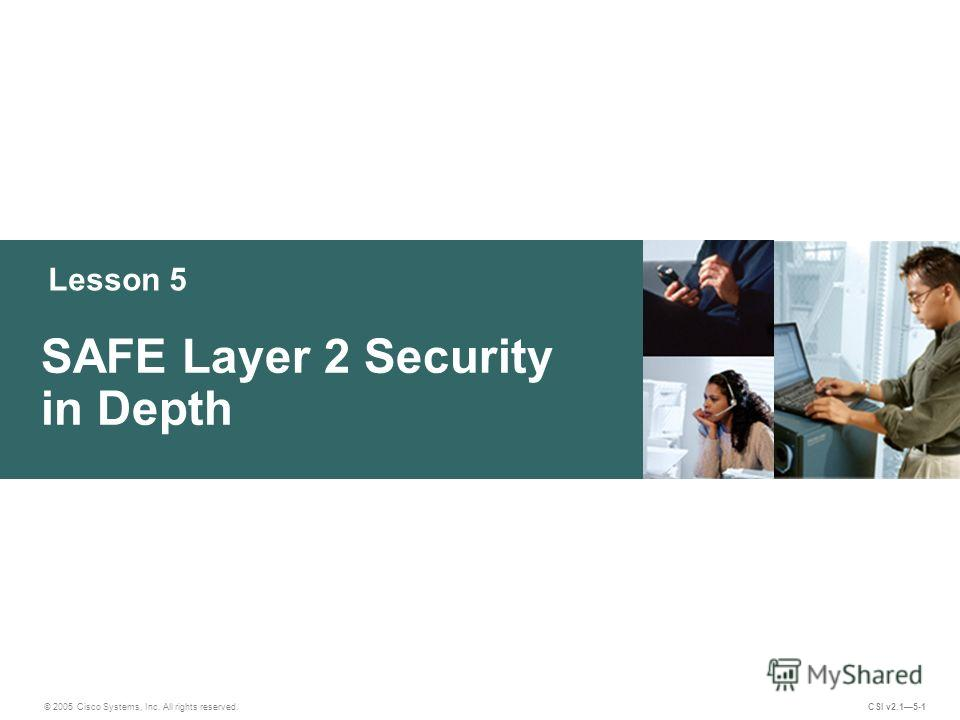 Lesson 5 SAFE Layer 2 Security in Depth © 2005 Cisco Systems, Inc. All rights reserved. CSI v2.15-1
