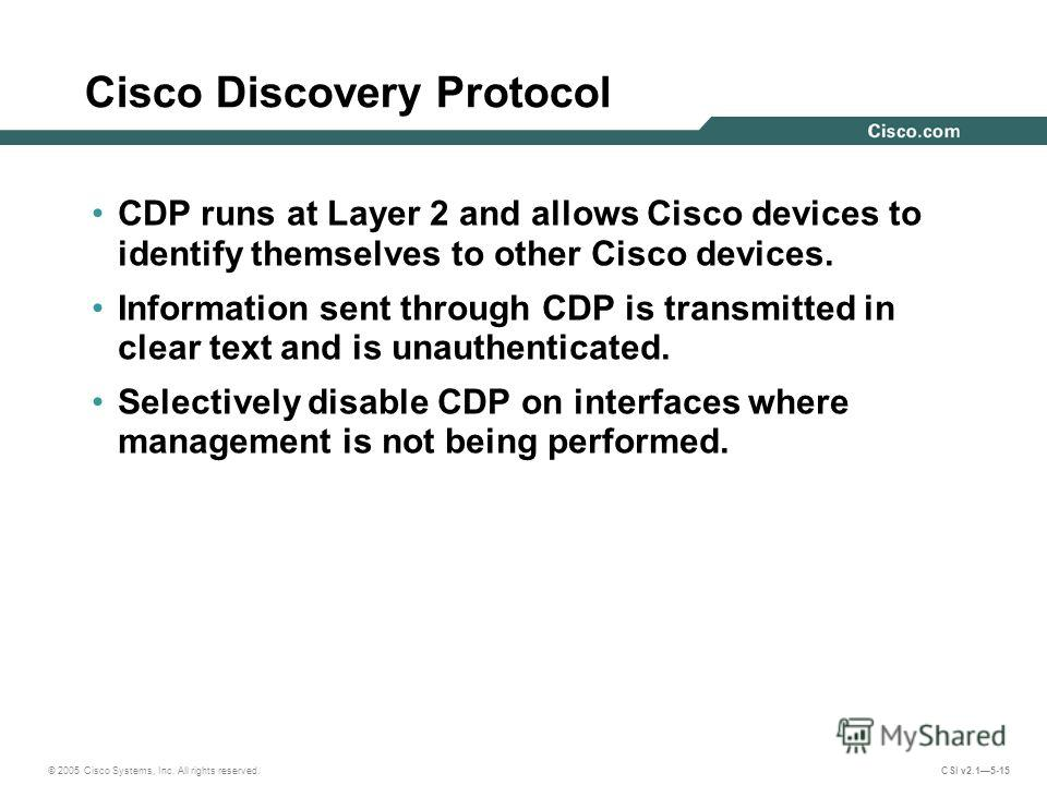 © 2005 Cisco Systems, Inc. All rights reserved. CSI v2.15-15 Cisco Discovery Protocol CDP runs at Layer 2 and allows Cisco devices to identify themselves to other Cisco devices. Information sent through CDP is transmitted in clear text and is unauthe