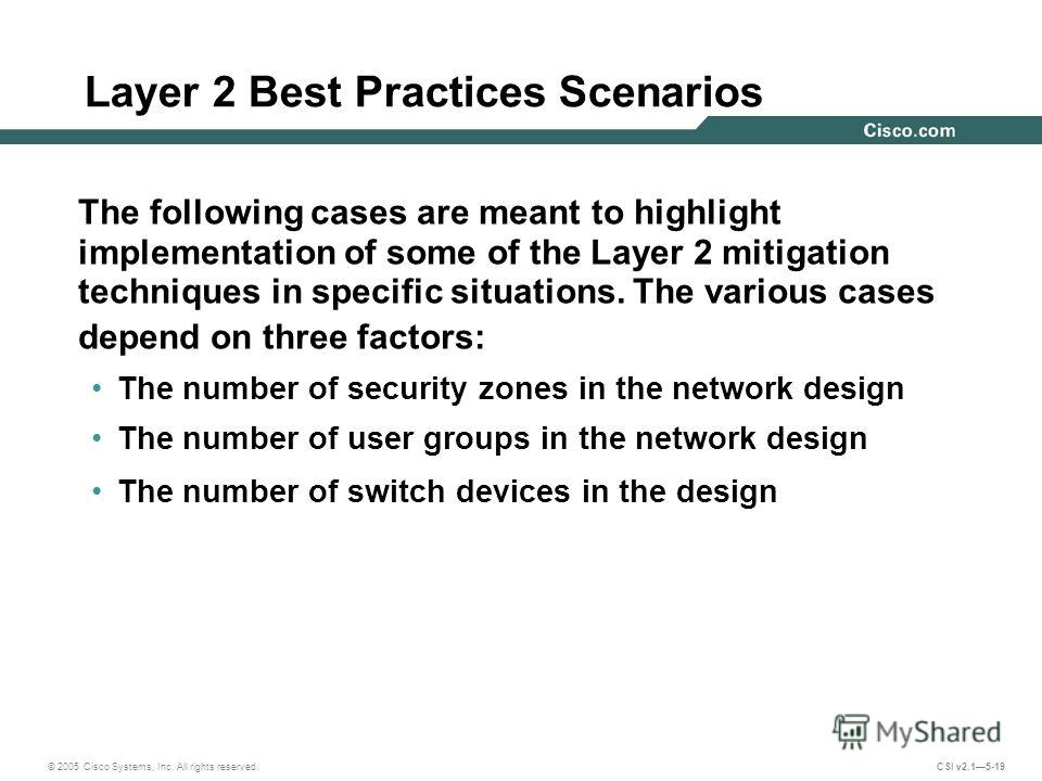 © 2005 Cisco Systems, Inc. All rights reserved. CSI v2.15-19 Layer 2 Best Practices Scenarios The following cases are meant to highlight implementation of some of the Layer 2 mitigation techniques in specific situations. The various cases depend on t