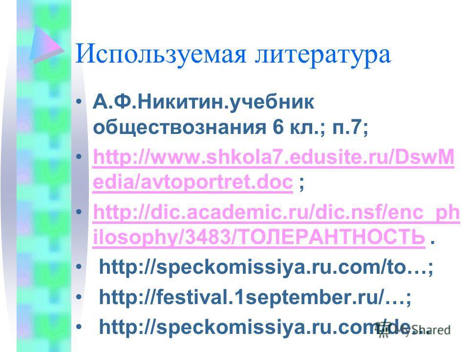 Используемая литература А.Ф.Никитин.учебник обществознания 6 кл.; п.7; http://www.shkola7.edusite.ru/DswM edia/avtoportret.doc ;http://www.shkola7.edusite.ru/DswM edia/avtoportret.doc http://dic.academic.ru/dic.nsf/enc_ph ilosophy/3483/ТОЛЕРАНТНОСТЬ.