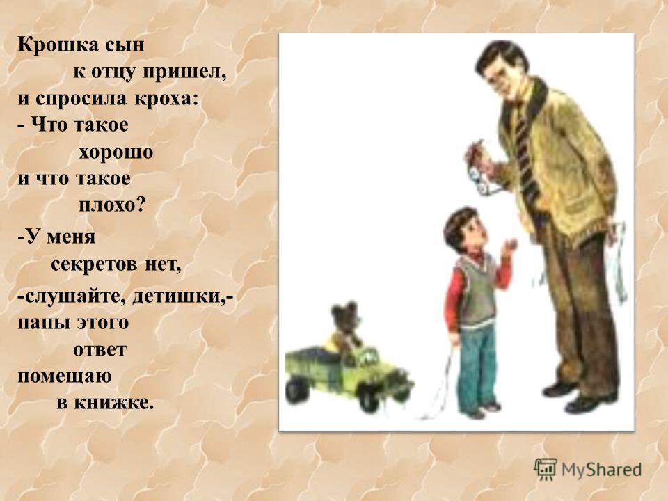 Крошка сын к отцу пришел, и спросила кроха: - Что такое хорошо и что такое плохо? -У меня секретов нет, -слушайте, детишки,- папы этого ответ помещаю в книжке.