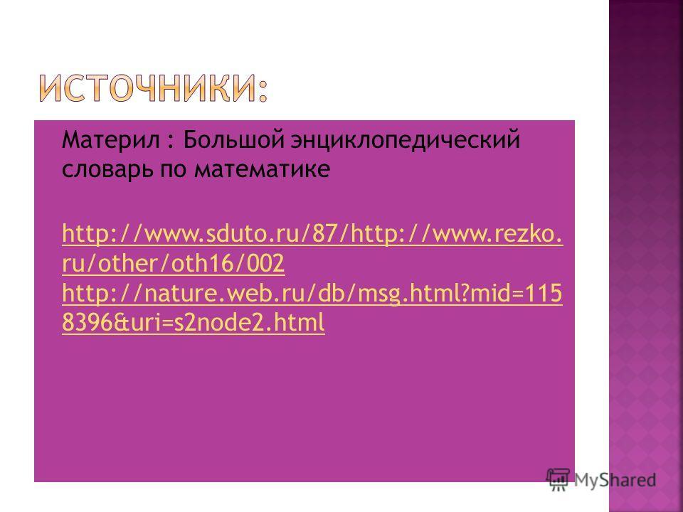 Материл : Большой энциклопедический словарь по математике http://www.sduto.ru/87/http://www.rezko. ru/other/oth16/002 http://nature.web.ru/db/msg.html?mid=115 8396&uri=s2node2. html http://www.sduto.ru/87/http://www.rezko. ru/other/oth16/002 http://n