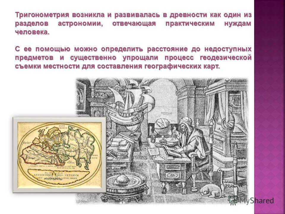 Тригонометрия возникла и развивалась в древности как один из разделов астрономии, отвечающая практическим нуждам человека. С ее помощью можно определить расстояние до недоступных предметов и существенно упрощали процесс геодезической съемки местности