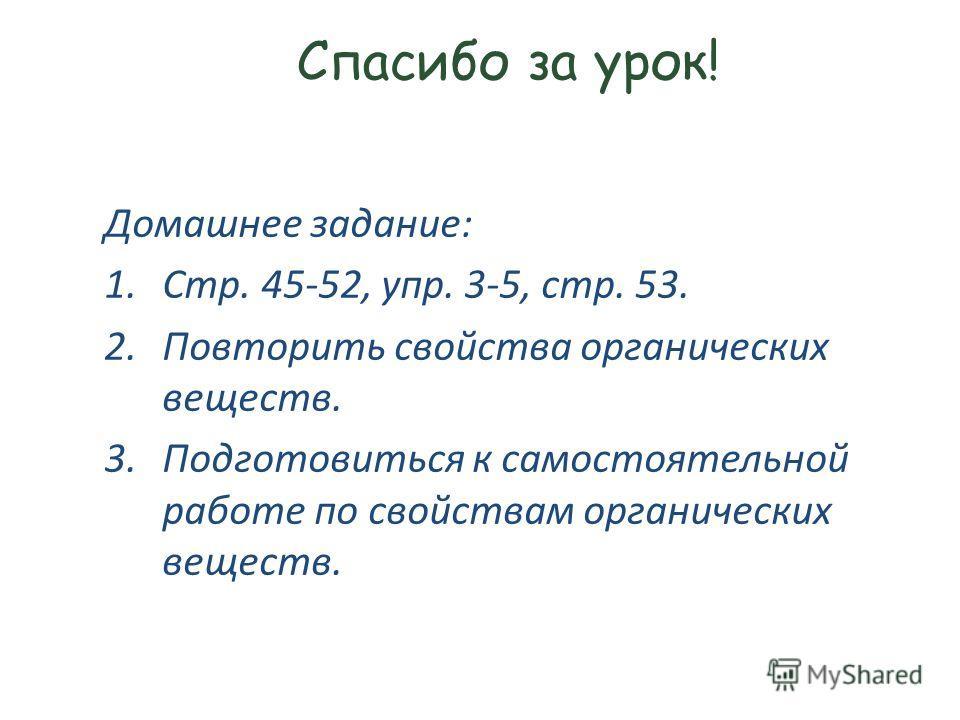 Спасибо за урок! Домашнее задание: 1.Стр. 45-52, упр. 3-5, стр. 53. 2. Повторить свойства органических веществ. 3. Подготовиться к самостоятельной работе по свойствам органических веществ.