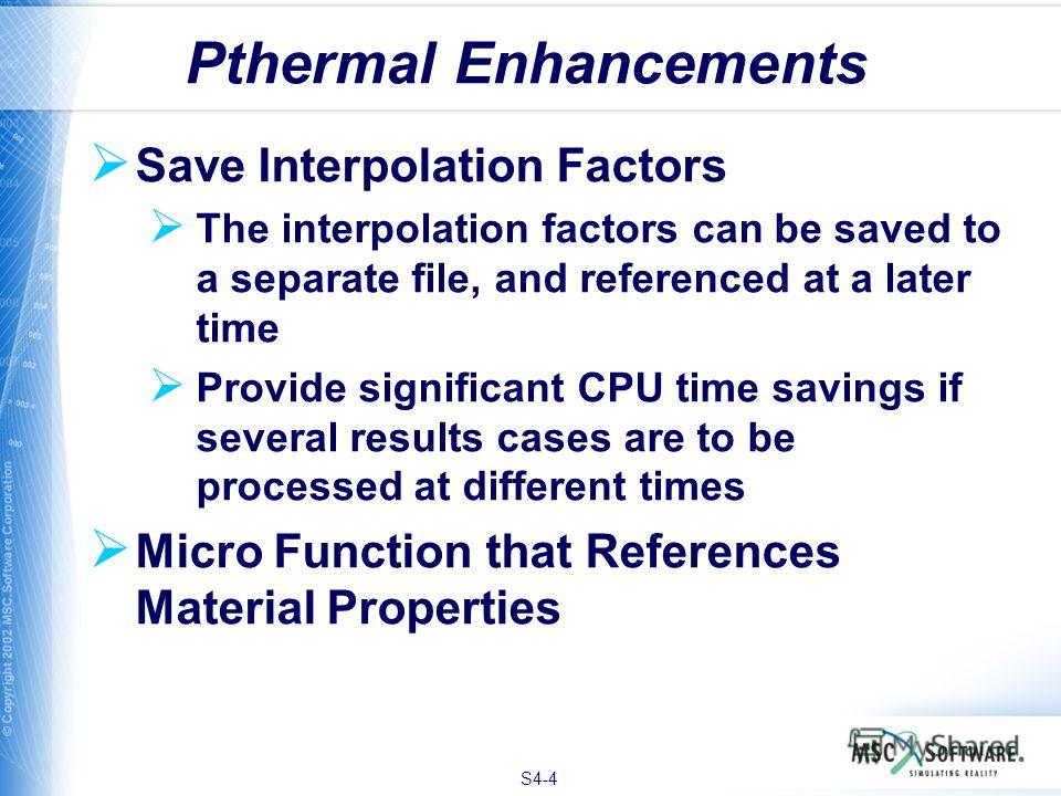 S4-4 Save Interpolation Factors The interpolation factors can be saved to a separate file, and referenced at a later time Provide significant CPU time savings if several results cases are to be processed at different times Micro Function that Referen