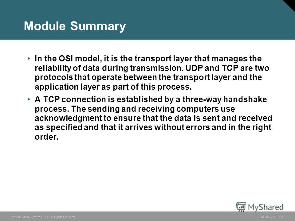 © 2005 Cisco Systems, Inc. All rights reserved.INTRO v2.16-1 Module Summary In the OSI model, it is the transport layer that manages the reliability of data during transmission. UDP and TCP are two protocols that operate between the transport layer a