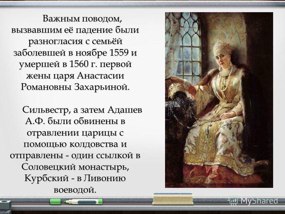 Важным поводом, вызвавшим её падение были разногласия с семьёй заболевшей в ноябре 1559 и умершей в 1560 г. первой жены царя Анастасии Романовны Захарьиной. Сильвестр, а затем Адашев А.Ф. были обвинены в отравлении царицы с помощью колдовства и отпра