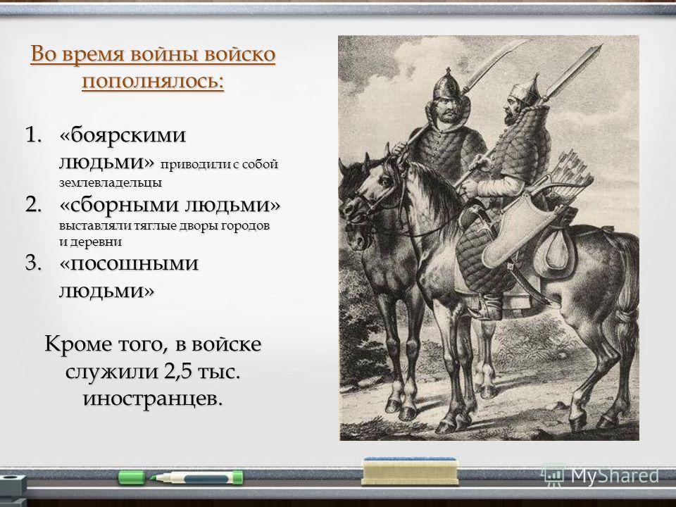Во время войны войско пополнялось: 1.«боярскими людьми» приводили с собой землевладельцы 2.«сборными людьми» выставляли тяглые дворы городов и деревни 3.«посошными людьми» Кроме того, в войске служили 2,5 тыс. иностранцев.