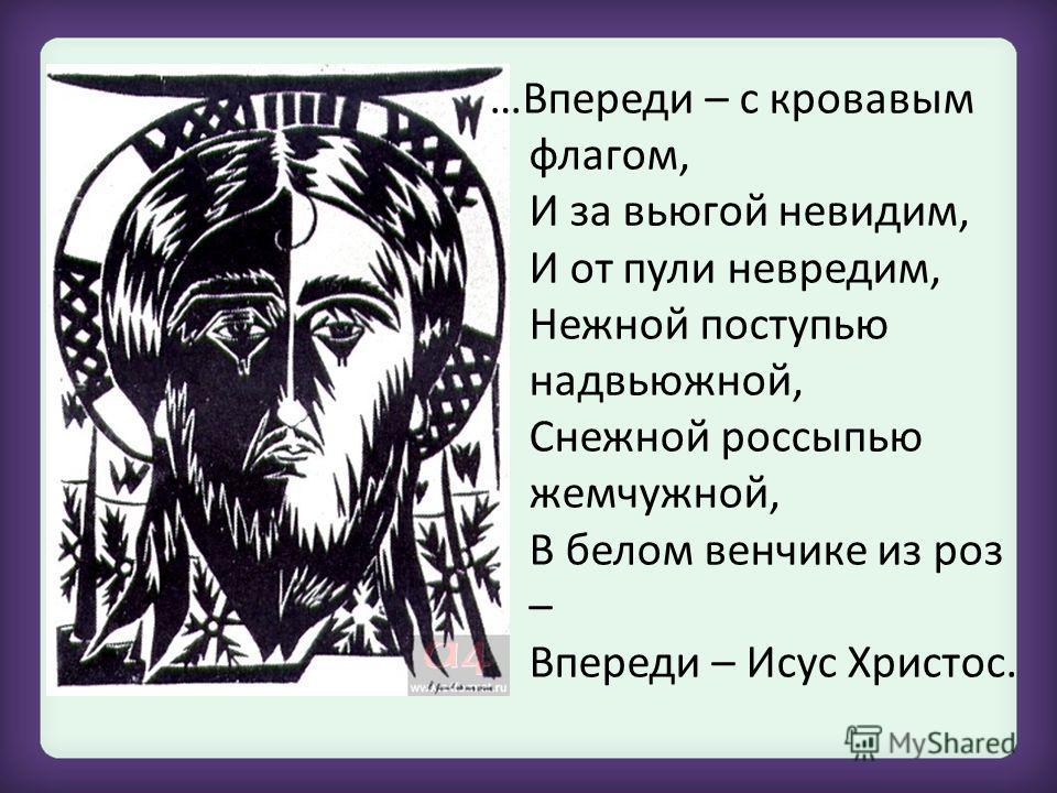 …Впереди – с кровавым флагом, И за вьюгой невидим, И от пули невредим, Нежной поступью надвьюжной, Снежной россыпью жемчужной, В белом венчике из роз – Впереди – Исус Христос.