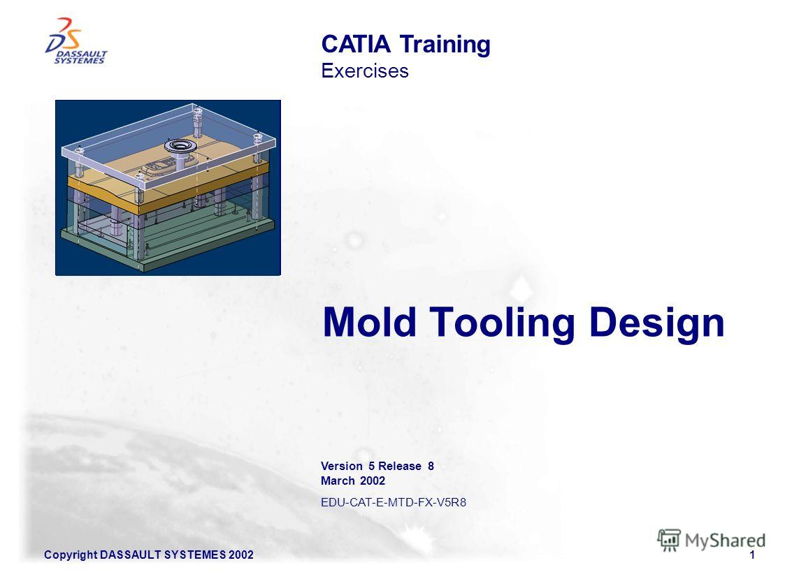 Copyright DASSAULT SYSTEMES 20021 Mold Tooling Design CATIA Training Exercises Illustration of the course Version 5 Release 8 March 2002 EDU-CAT-E-MTD-FX-V5R8