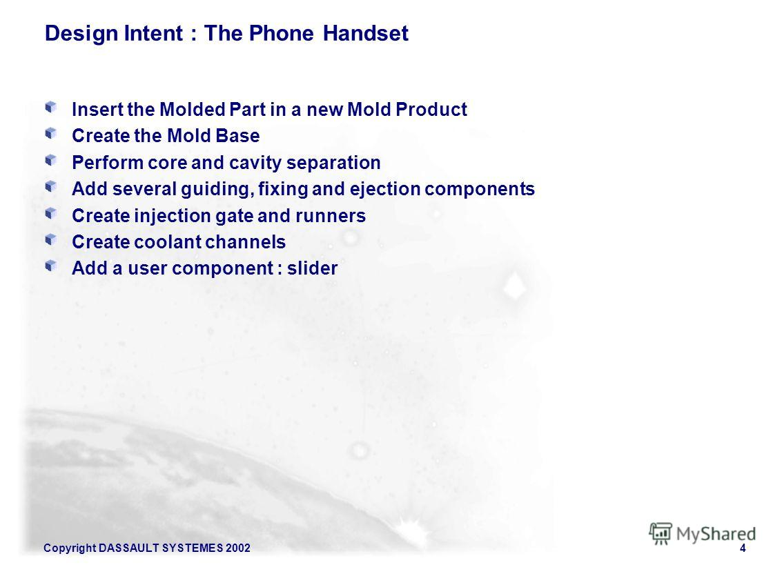 Copyright DASSAULT SYSTEMES 20024 Design Intent : The Phone Handset Insert the Molded Part in a new Mold Product Create the Mold Base Perform core and cavity separation Add several guiding, fixing and ejection components Create injection gate and run