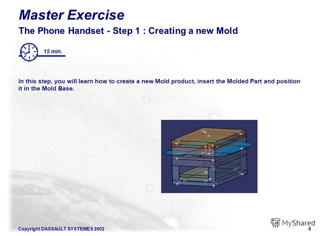 Copyright DASSAULT SYSTEMES 20026 Master Exercise The Phone Handset - Step 1 : Creating a new Mold In this step, you will learn how to create a new Mold product, insert the Molded Part and position it in the Mold Base. 15 min.