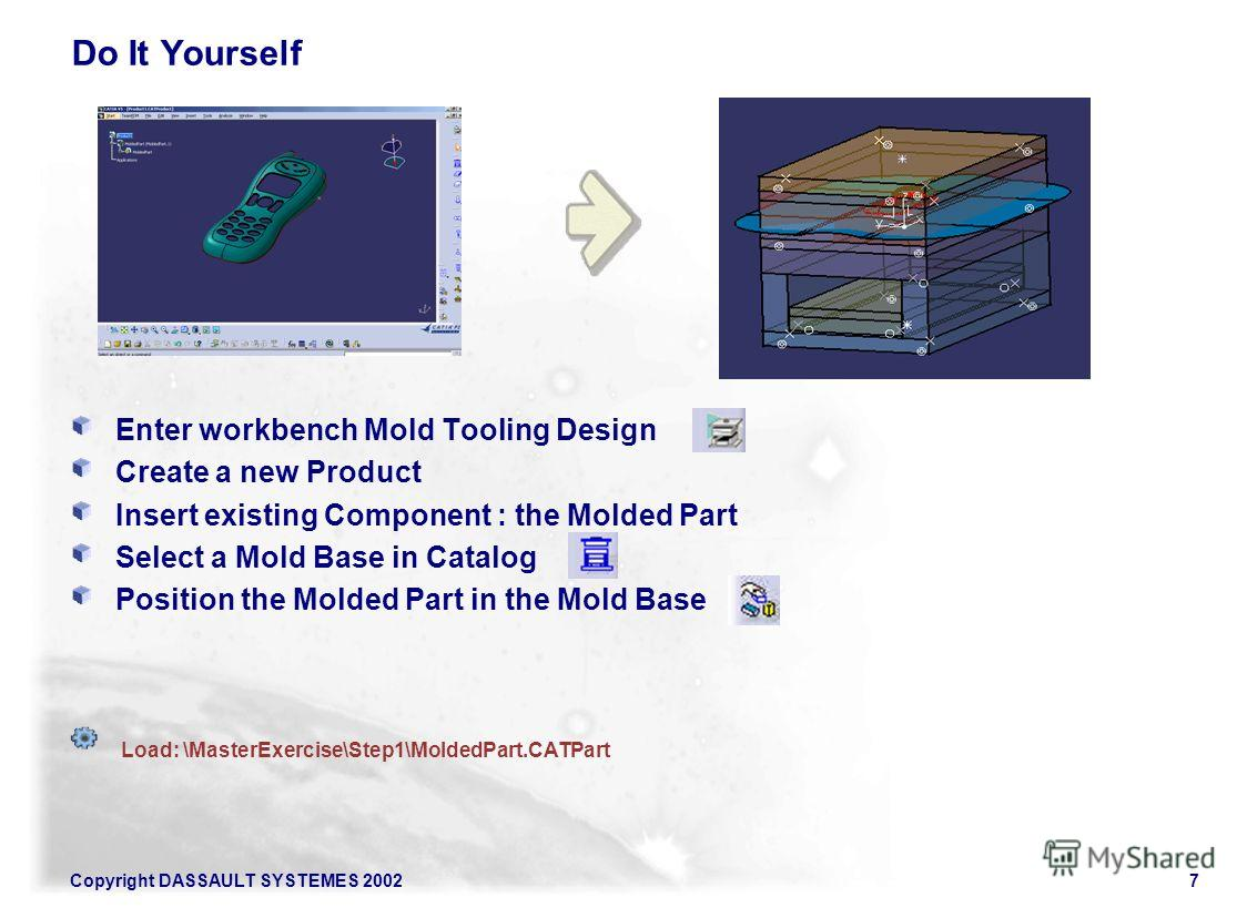 Copyright DASSAULT SYSTEMES 20027 Do It Yourself Enter workbench Mold Tooling Design Create a new Product Insert existing Component : the Molded Part Select a Mold Base in Catalog Position the Molded Part in the Mold Base Load: \MasterExercise\Step1\