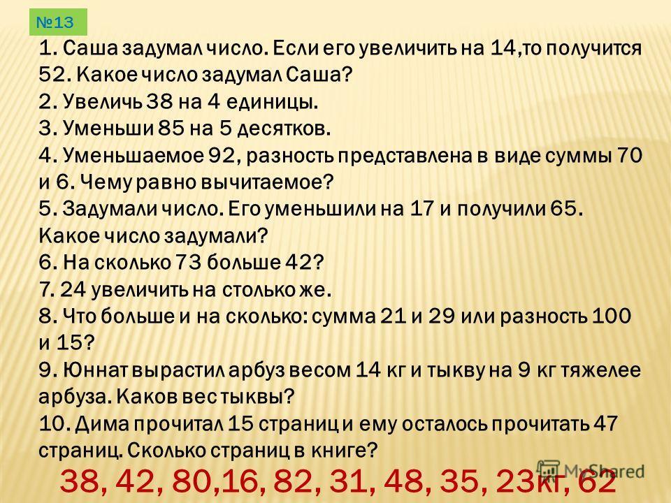 1. Саша задумал число. Если его увеличить на 14,то получится 52. Какое число задумал Саша? 2. Увеличь 38 на 4 единицы. 3. Уменьши 85 на 5 десятков. 4. Уменьшаемое 92, разность представлена в виде суммы 70 и 6. Чему равно вычитаемое? 5. Задумали число