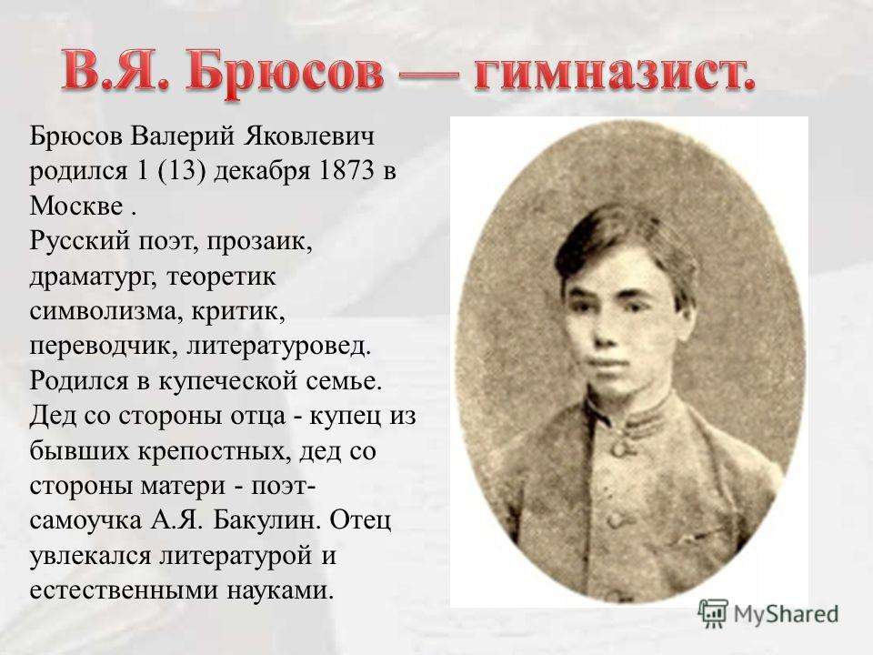 Брюсов Валерий Яковлевич родился 1 (13) декабря 1873 в Москве. Русский поэт, прозаик, драматург, теоретик символизма, критик, переводчик, литературовед. Родился в купеческой семье. Дед со стороны отца - купец из бывших крепостных, дед со стороны мате