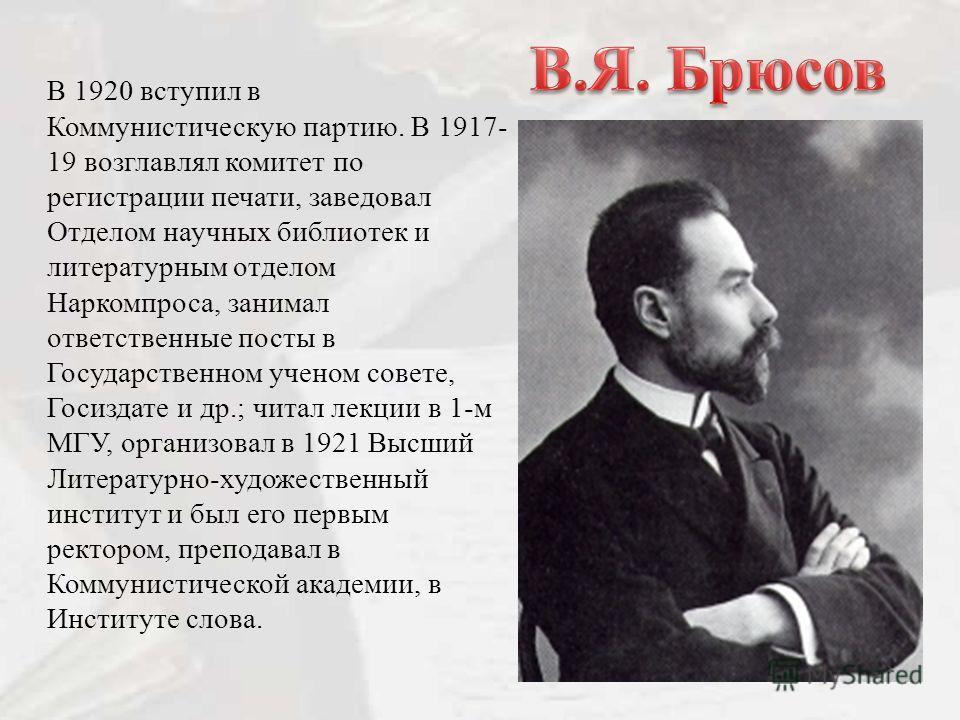 В 1920 вступил в Коммунистическую партию. В 1917- 19 возглавлял комитет по регистрации печати, заведовал Отделом научных библиотек и литературным отделом Наркомпроса, занимал ответственные посты в Государственном ученом совете, Госиздате и др.; читал