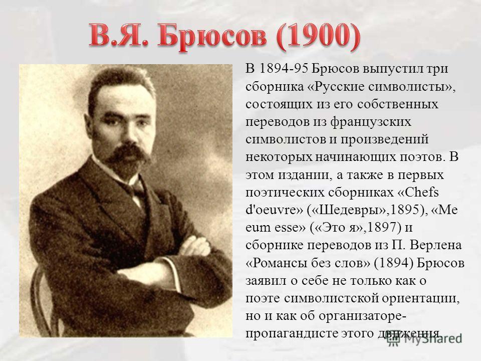 В 1894-95 Брюсов выпустил три сборника «Русские символисты», состоящих из его собственных переводов из французских символистов и произведений некоторых начинающих поэтов. В этом издании, а также в первых поэтических сборниках «Chefs d'oeuvre» («Шедев