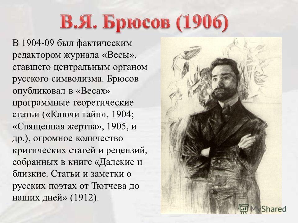 В 1904-09 был фактическим редактором журнала «Весы», ставшего центральным органом русского символизма. Брюсов опубликовал в «Весах» программные теоретические статьи («Ключи тайн», 1904; «Священная жертва», 1905, и др.), огромное количество критически