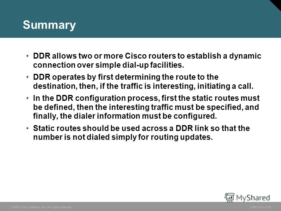 © 2006 Cisco Systems, Inc. All rights reserved. ICND v2.37-25 Summary DDR allows two or more Cisco routers to establish a dynamic connection over simple dial-up facilities. DDR operates by first determining the route to the destination, then, if the