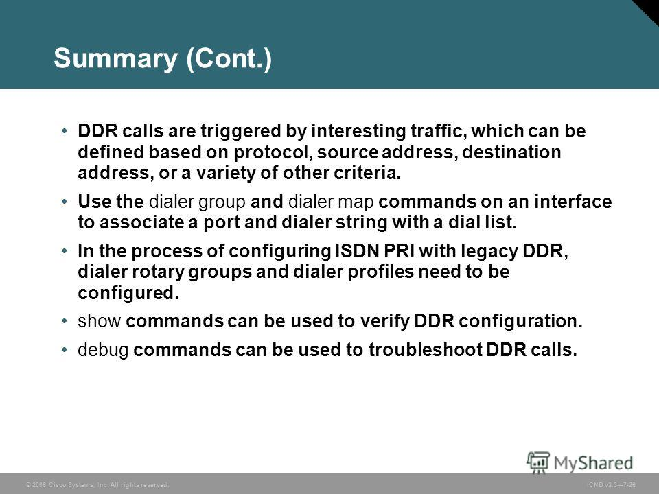 © 2006 Cisco Systems, Inc. All rights reserved. ICND v2.37-26 Summary (Cont.) DDR calls are triggered by interesting traffic, which can be defined based on protocol, source address, destination address, or a variety of other criteria. Use the dialer
