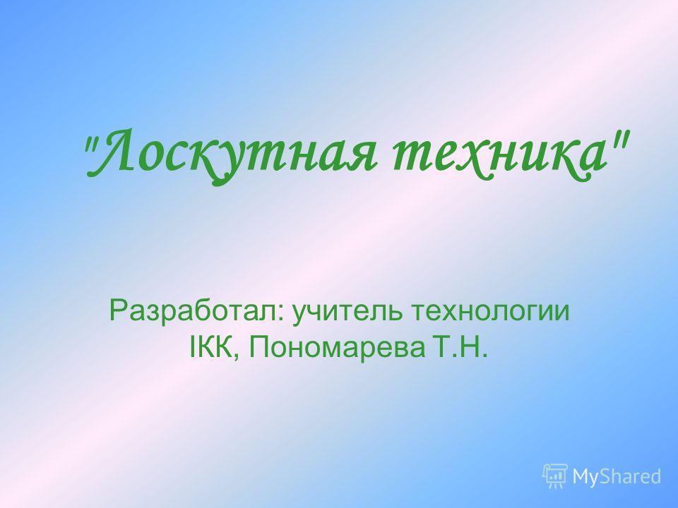 Лоскутная техника Разработал: учитель технологии IКК, Пономарева Т.Н.