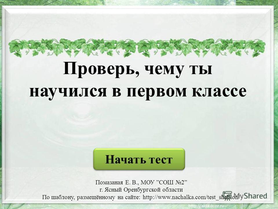 Проверь, чему ты научился в первом классе Начать тест Помазаная Е. В., МОУ СОШ 2 г. Ясный Оренбургской области По шаблону, размещённому на сайте: http://www.nachalka.com/test_shablon/