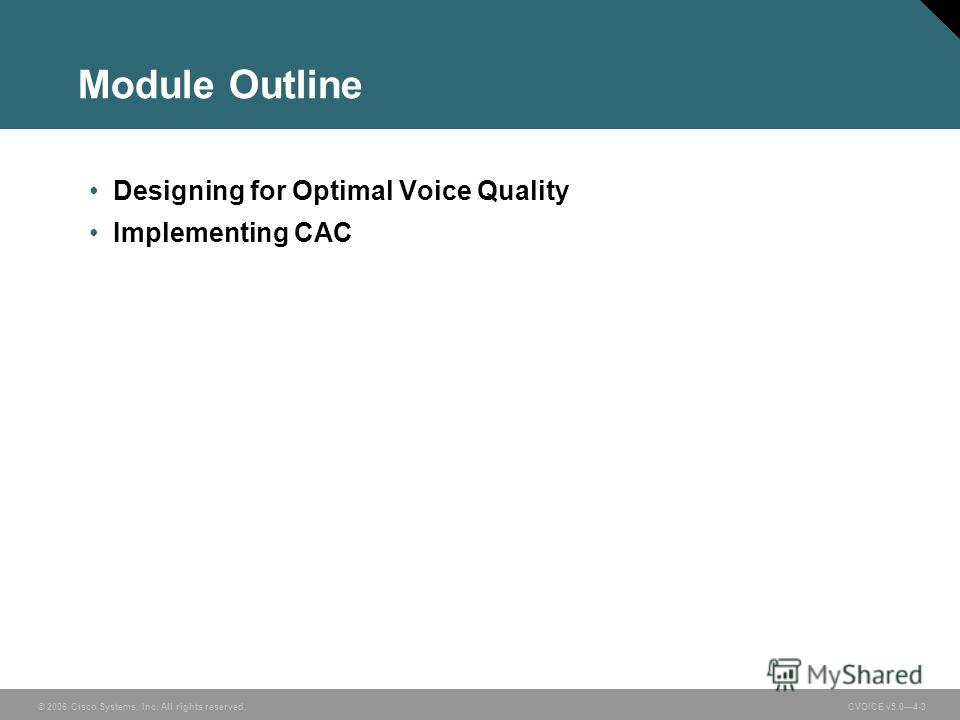 © 2006 Cisco Systems, Inc. All rights reserved. CVOICE v5.04-3 Module Outline Designing for Optimal Voice Quality Implementing CAC
