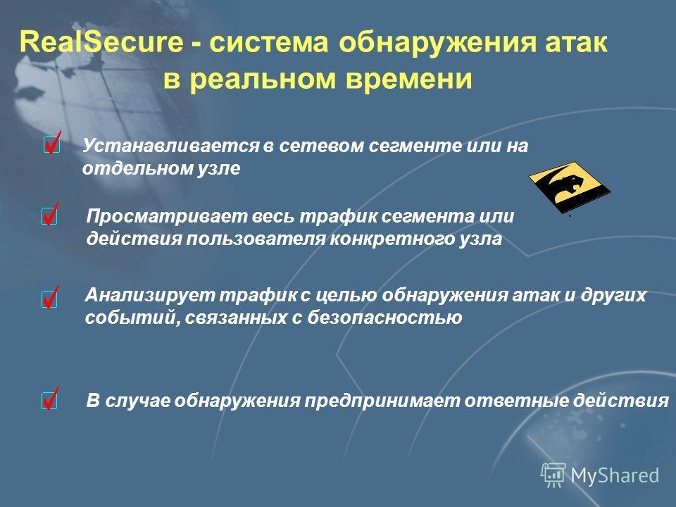 RealSecure - система обнаружения атак в реальном времени Устанавливается в сетевом сегменте или на отдельном узле Просматривает весь трафик сегмента или действия пользователя конкретного узла Анализирует трафик с целью обнаружения атак и других событ