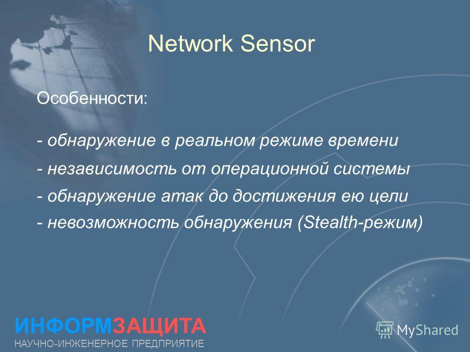 Network Sensor ИНФОРМЗАЩИТА НАУЧНО-ИНЖЕНЕРНОЕ ПРЕДПРИЯТИЕ Особенности: - обнаружение в реальном режиме времени - независимость от операционной системы - обнаружение атак до достижения ею цели - невозможность обнаружения (Stealth-режим)