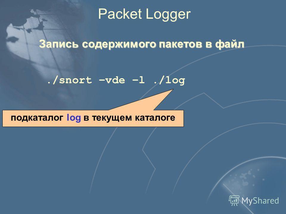 Packet Logger Запись содержимого пакетов в файл./snort –vde –l./log подкаталог log в текущем каталоге