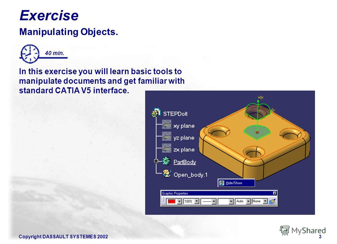 Copyright DASSAULT SYSTEMES 20023 Exercise Manipulating Objects. In this exercise you will learn basic tools to manipulate documents and get familiar with standard CATIA V5 interface. 40 min.