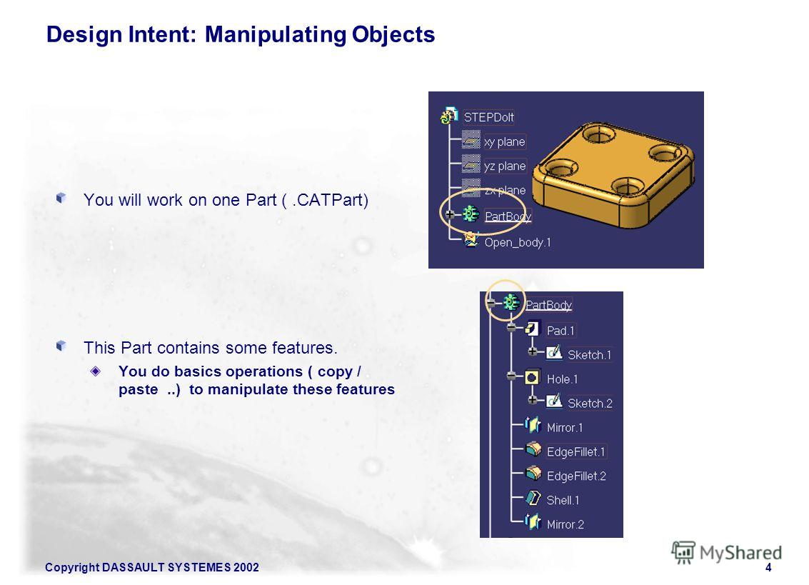 Copyright DASSAULT SYSTEMES 20024 Design Intent: Manipulating Objects You will work on one Part (.CATPart) This Part contains some features. You do basics operations ( copy / paste..) to manipulate these features