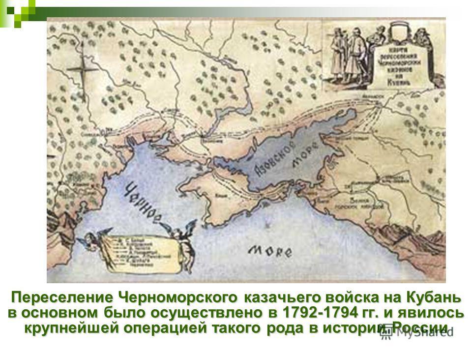 Переселение Черноморского казачьего войска на Кубань в основном было осуществлено в 1792-1794 гг. и явилось крупнейшей операцией такого рода в истории России