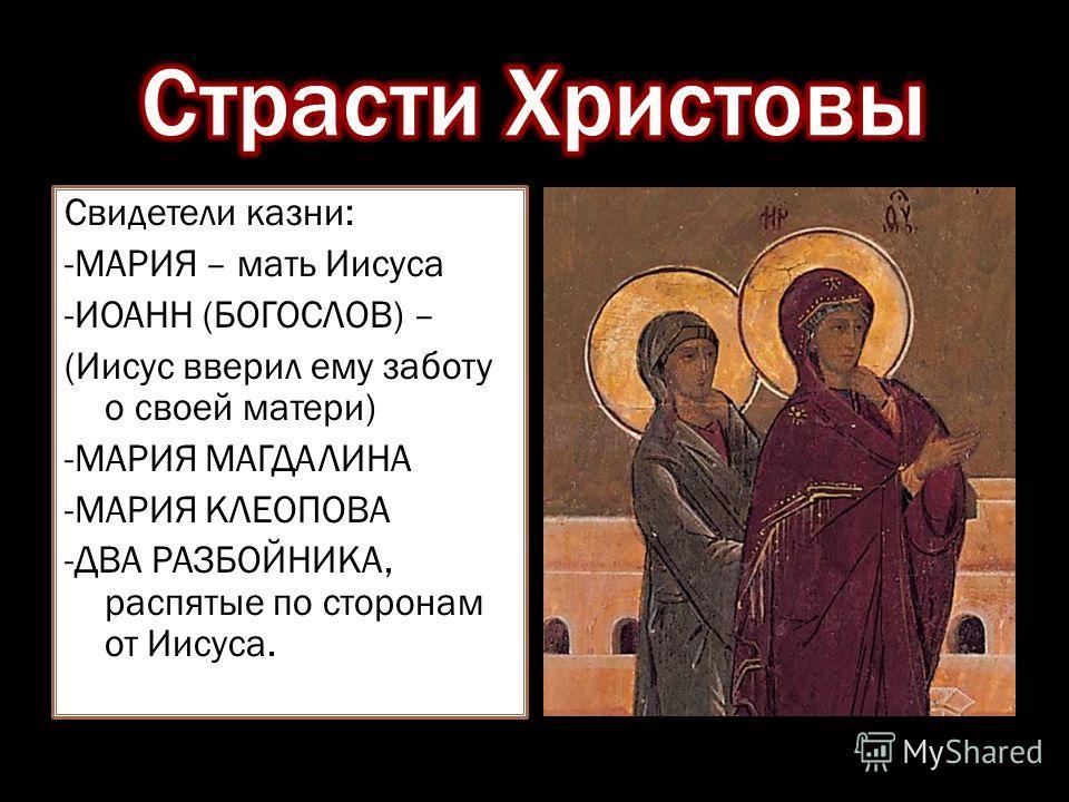 Свидетели казни: -МАРИЯ – мать Иисуса -ИОАНН (БОГОСЛОВ) – (Иисус вверил ему заботу о своей матери) -МАРИЯ МАГДАЛИНА -МАРИЯ КЛЕОПОВА -ДВА РАЗБОЙНИКА, распятые по сторонам от Иисуса.