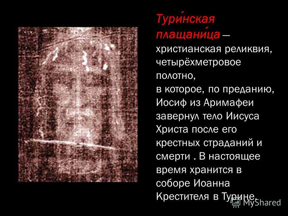 Туринская плащаница христианская реликвия, четырёхметровое полотно, в которое, по преданию, Иосиф из Аримафеи завернул тело Иисуса Христа после его крестных страданий и смерти. В настоящее время хранится в соборе Иоанна Крестителя в Турине.