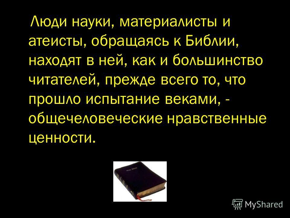 Люди науки, материалисты и атеисты, обращаясь к Библии, находят в ней, как и большинство читателей, прежде всего то, что прошло испытание веками, - общечеловеческие нравственные ценности.