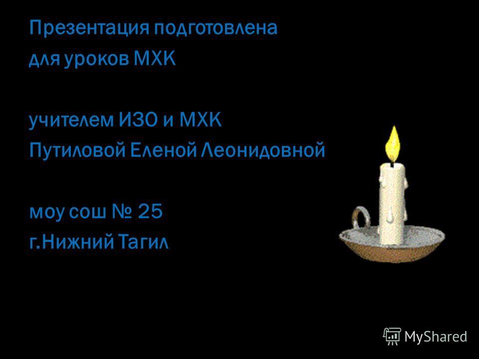 Презентация подготовлена для уроков МХК учителем ИЗО и МХК Путиловой Еленой Леонидовной моу сош 25 г.Нижний Тагил