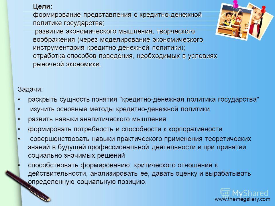 www.themegallery.com Цели: формирование представления о кредитно-денежной политике государства; развитие экономического мышления, творческого воображения (через моделирование экономического инструментария кредитно-денежной политики); отработка способ
