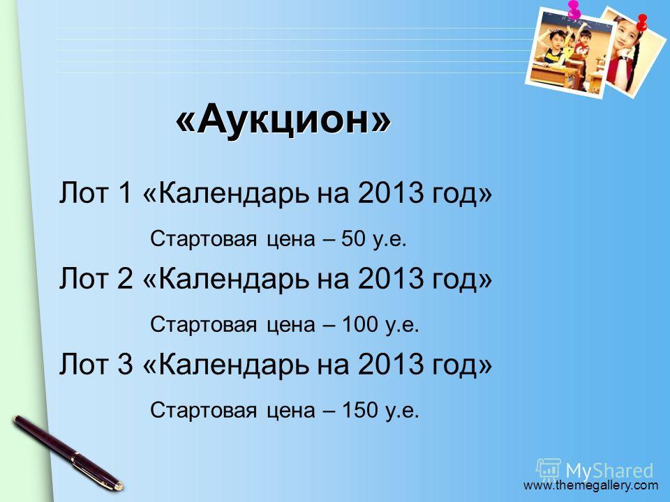 www.themegallery.com «Аукцион» Лот 1 «Календарь на 2013 год» Стартовая цена – 50 у.е. Лот 2 «Календарь на 2013 год» Стартовая цена – 100 у.е. Лот 3 «Календарь на 2013 год» Стартовая цена – 150 у.е.