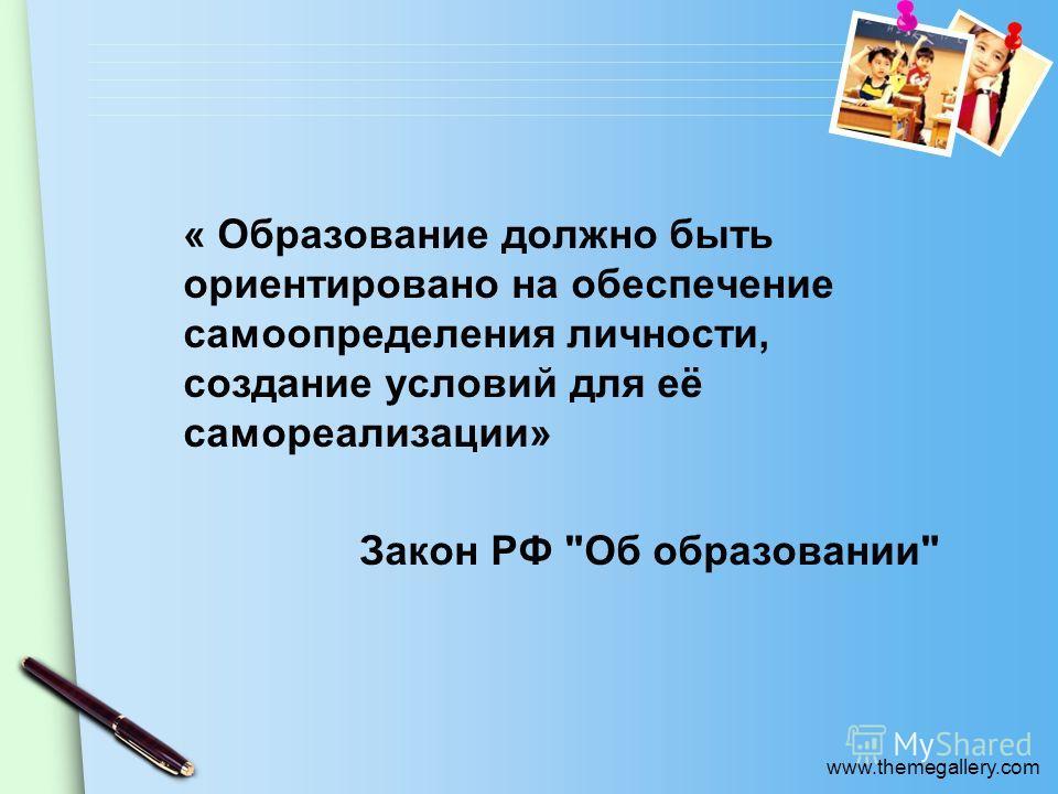 www.themegallery.com « Образование должно быть ориентировано на обеспечение самоопределения личности, создание условий для её самореализации» Закон РФ Об образовании