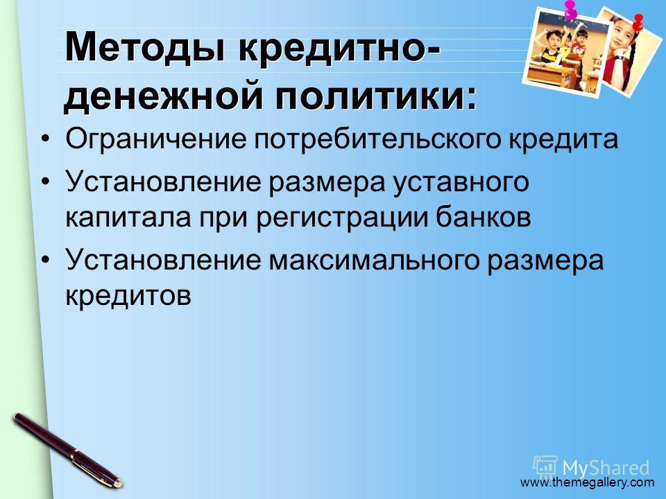 www.themegallery.com Методы кредитно- денежной политики: Ограничение потребительского кредита Установление размера уставного капитала при регистрации банков Установление максимального размера кредитов