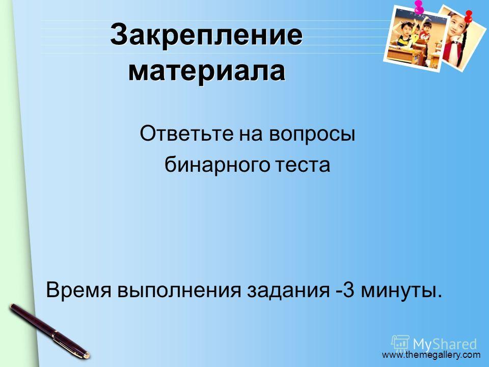 www.themegallery.com Закрепление материала Ответьте на вопросы бинарного теста Время выполнения задания -3 минуты.