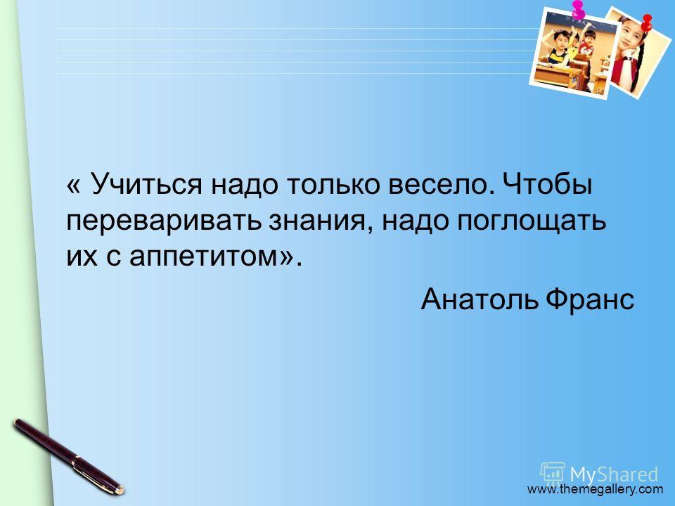 www.themegallery.com « Учиться надо только весело. Чтобы переваривать знания, надо поглощать их с аппетитом». Анатоль Франс