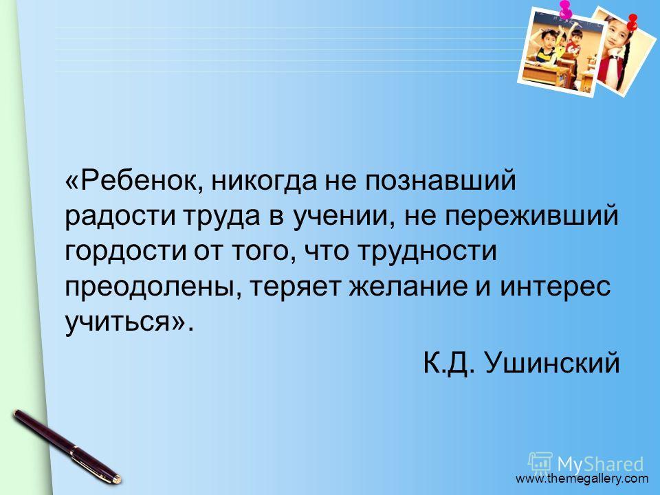 www.themegallery.com «Ребенок, никогда не познавший радости труда в учении, не переживший гордости от того, что трудности преодолены, теряет желание и интерес учиться». К.Д. Ушинский