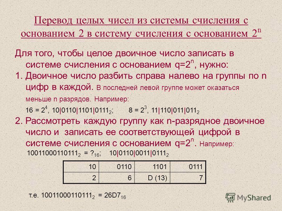 Для того, чтобы целое двоичное число записать в системе счисления с основанием q=2 n, нужно: 1. Двоичное число разбить справа налево на группы по n цифр в каждой. В последней левой группе может оказаться меньше n разрядов. Например: 16 = 2 4, 10 0110