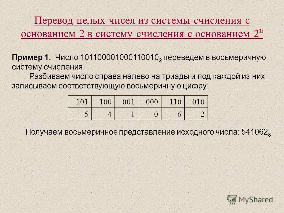 Перевод целых чисел из системы счисления с основанием 2 в систему счисления с основанием 2 n Пример 1. Число 101100001000110010 2 переведем в восьмеричную систему счисления. Разбиваем число справа налево на триады и под каждой из них записываем соотв