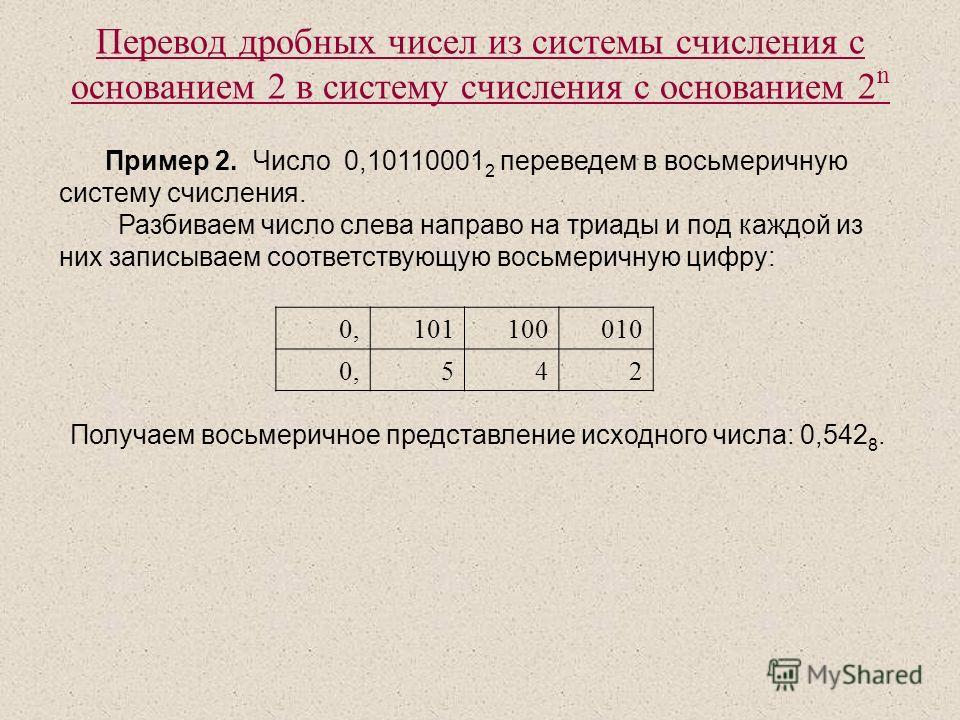Перевод дробных чисел из системы счисления с основанием 2 в систему счисления с основанием 2 n Пример 2. Число 0,10110001 2 переведем в восьмеричную систему счисления. Разбиваем число слева направо на триады и под каждой из них записываем соответству