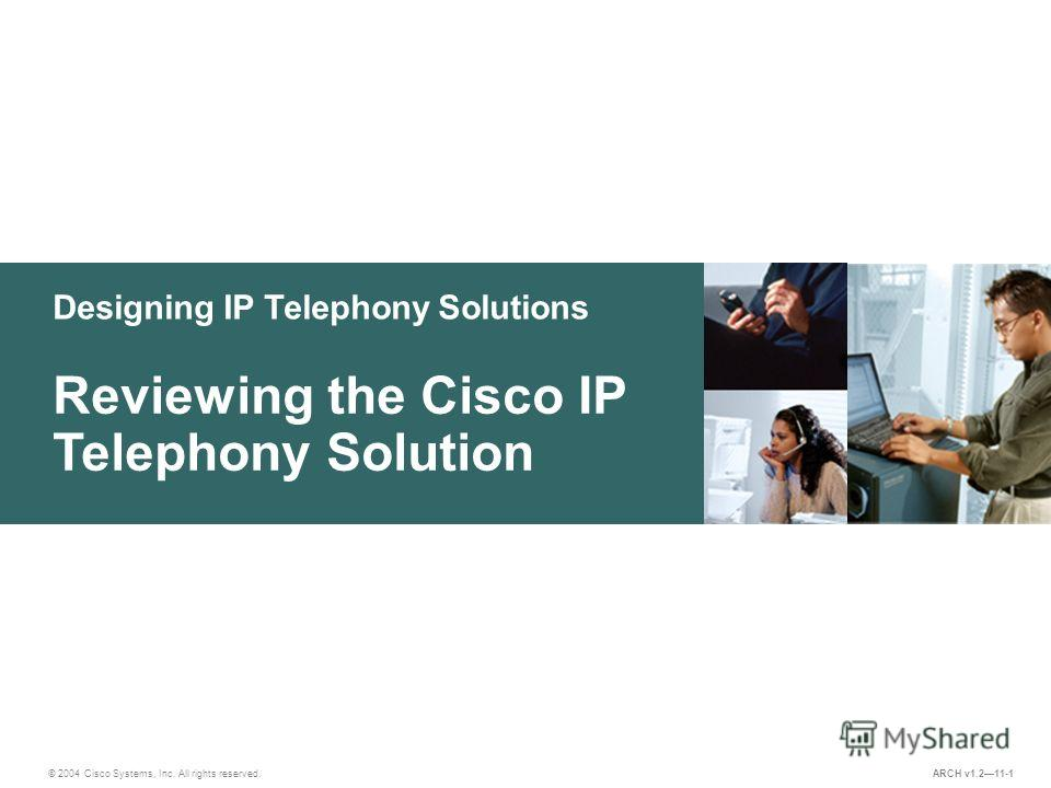 Designing IP Telephony Solutions © 2004 Cisco Systems, Inc. All rights reserved. Reviewing the Cisco IP Telephony Solution ARCH v1.211-1