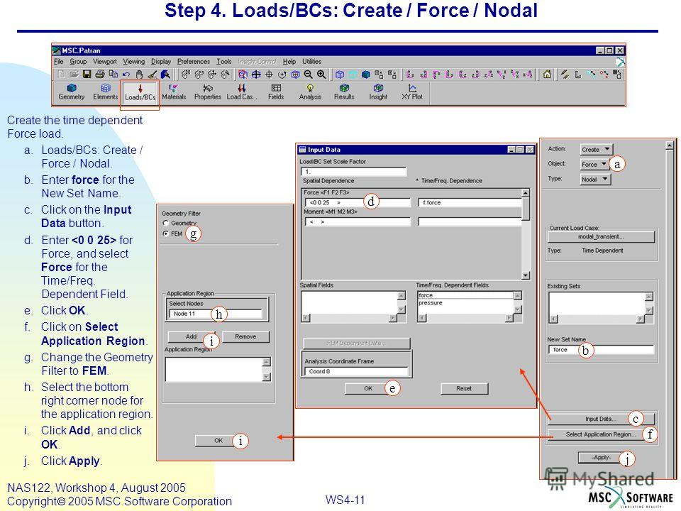 WS4-11 NAS122, Workshop 4, August 2005 Copyright 2005 MSC.Software Corporation Step 4. Loads/BCs: Create / Force / Nodal Create the time dependent Force load. a.Loads/BCs: Create / Force / Nodal. b.Enter force for the New Set Name. c.Click on the Inp